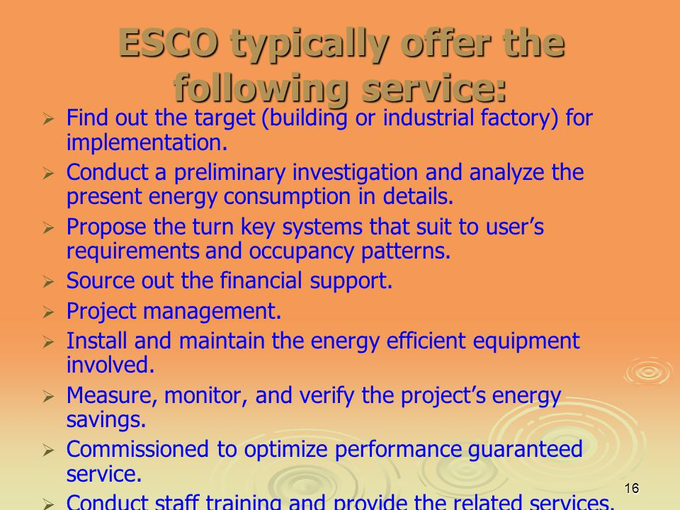 16 ESCO typically offer the following service: Find out the target (building or industrial factory) for implementation. Conduct a preliminary investig