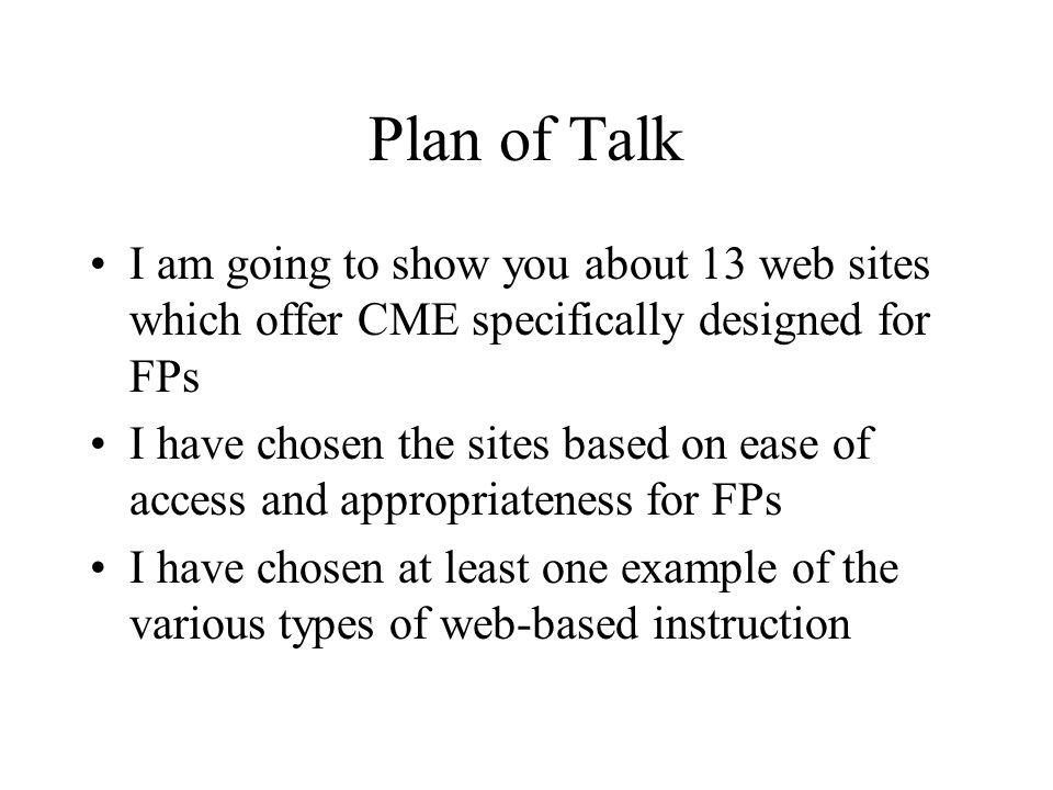 Plan of Talk I am going to show you about 13 web sites which offer CME specifically designed for FPs I have chosen the sites based on ease of access and appropriateness for FPs I have chosen at least one example of the various types of web-based instruction