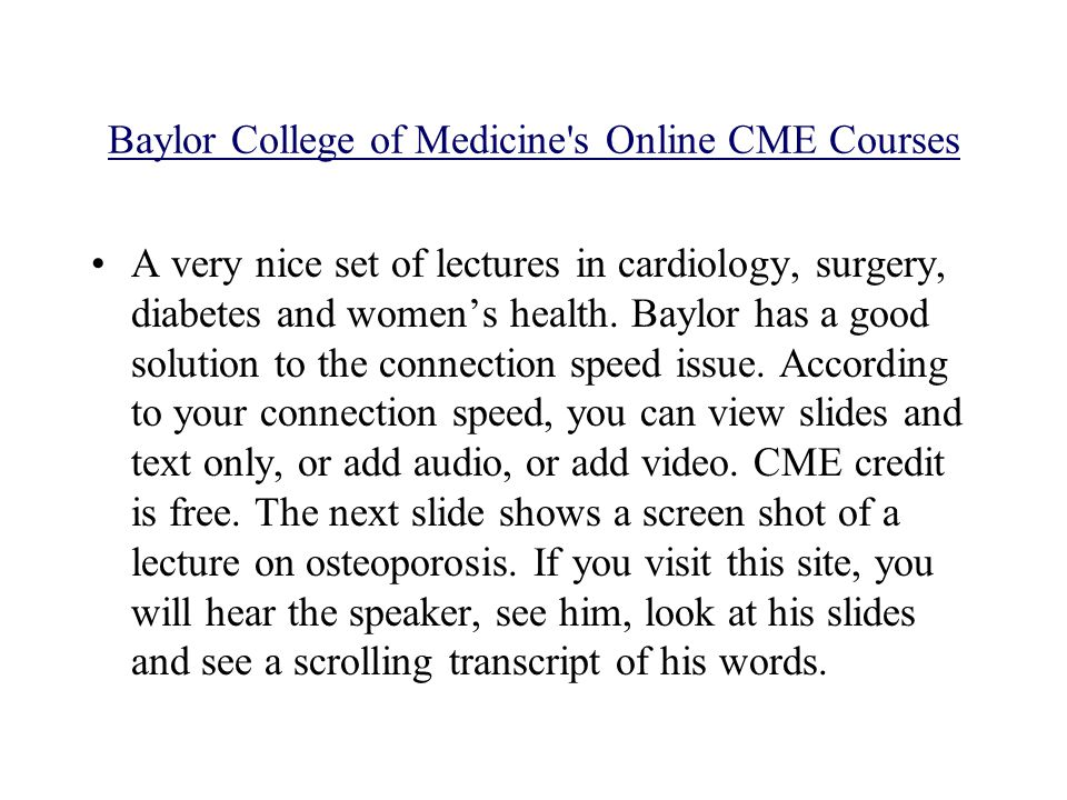 Baylor College of Medicine s Online CME Courses A very nice set of lectures in cardiology, surgery, diabetes and womens health.