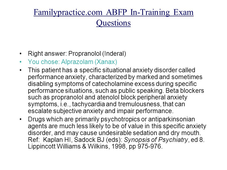 Familypractice.com ABFP In-Training Exam Questions Right answer: Propranolol (Inderal) You chose: Alprazolam (Xanax) This patient has a specific situational anxiety disorder called performance anxiety, characterized by marked and sometimes disabling symptoms of catecholamine excess during specific performance situations, such as public speaking.