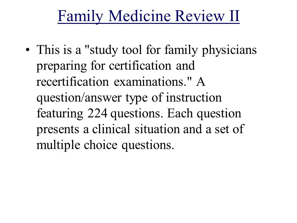 Family Medicine Review II This is a study tool for family physicians preparing for certification and recertification examinations. A question/answer type of instruction featuring 224 questions.
