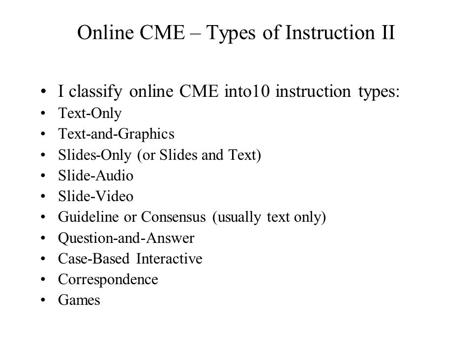 Online CME – Types of Instruction II I classify online CME into10 instruction types: Text-Only Text-and-Graphics Slides-Only (or Slides and Text) Slide-Audio Slide-Video Guideline or Consensus (usually text only) Question-and-Answer Case-Based Interactive Correspondence Games