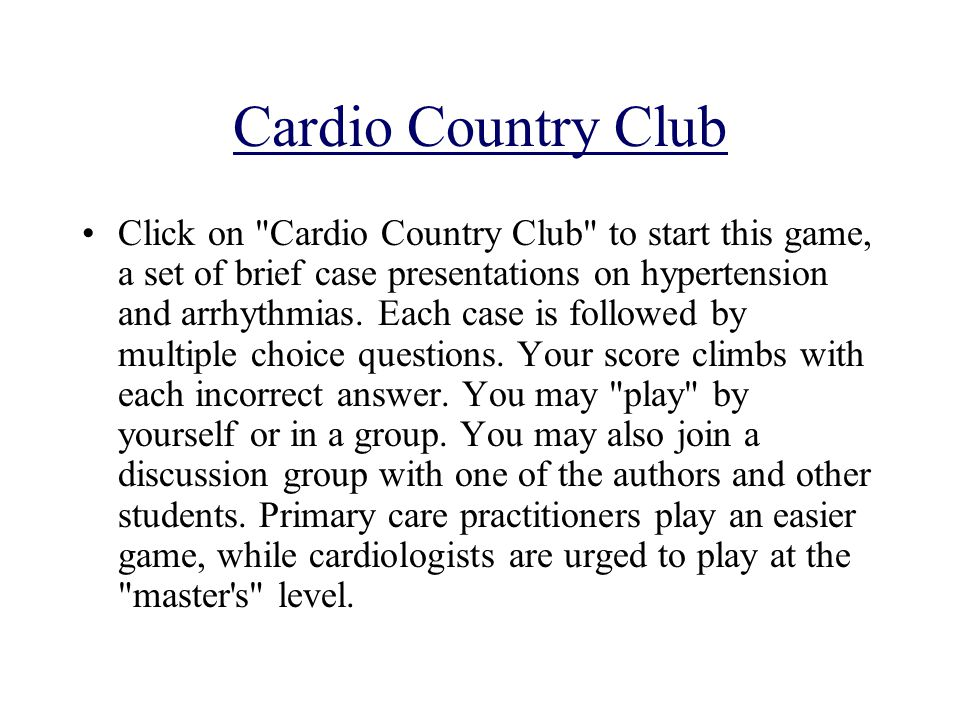 Cardio Country Club Click on Cardio Country Club to start this game, a set of brief case presentations on hypertension and arrhythmias.