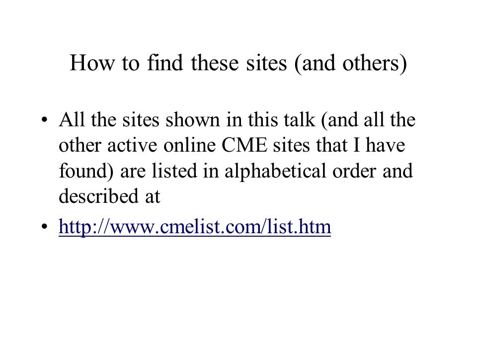 How to find these sites (and others) All the sites shown in this talk (and all the other active online CME sites that I have found) are listed in alphabetical order and described at