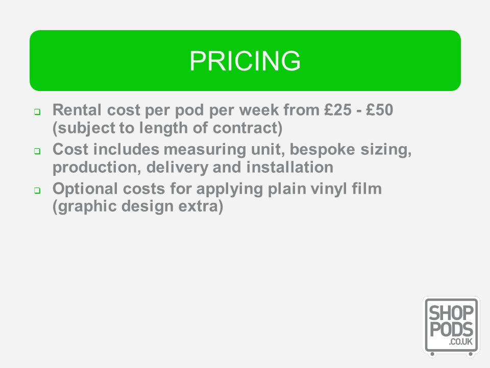 Pricing Rental cost per pod per week from £25 - £50 (subject to length of contract) Cost includes measuring unit, bespoke sizing, production, delivery and installation Optional costs for applying plain vinyl film (graphic design extra) PRICING