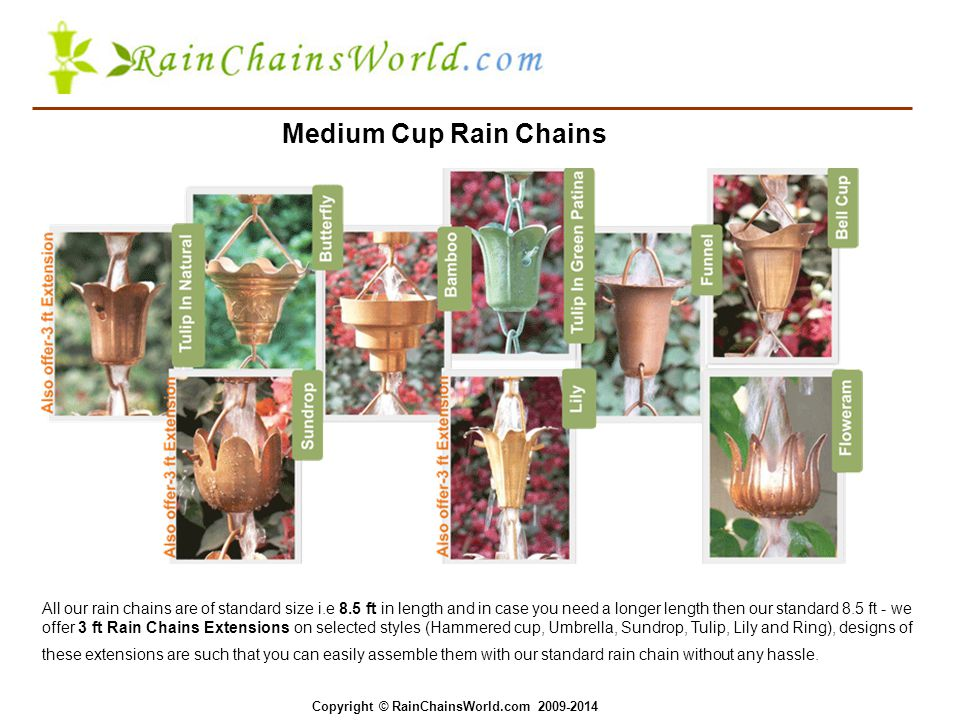 Medium Cup Rain Chains All our rain chains are of standard size i.e 8.5 ft in length and in case you need a longer length then our standard 8.5 ft - we offer 3 ft Rain Chains Extensions on selected styles (Hammered cup, Umbrella, Sundrop, Tulip, Lily and Ring), designs of these extensions are such that you can easily assemble them with our standard rain chain without any hassle.
