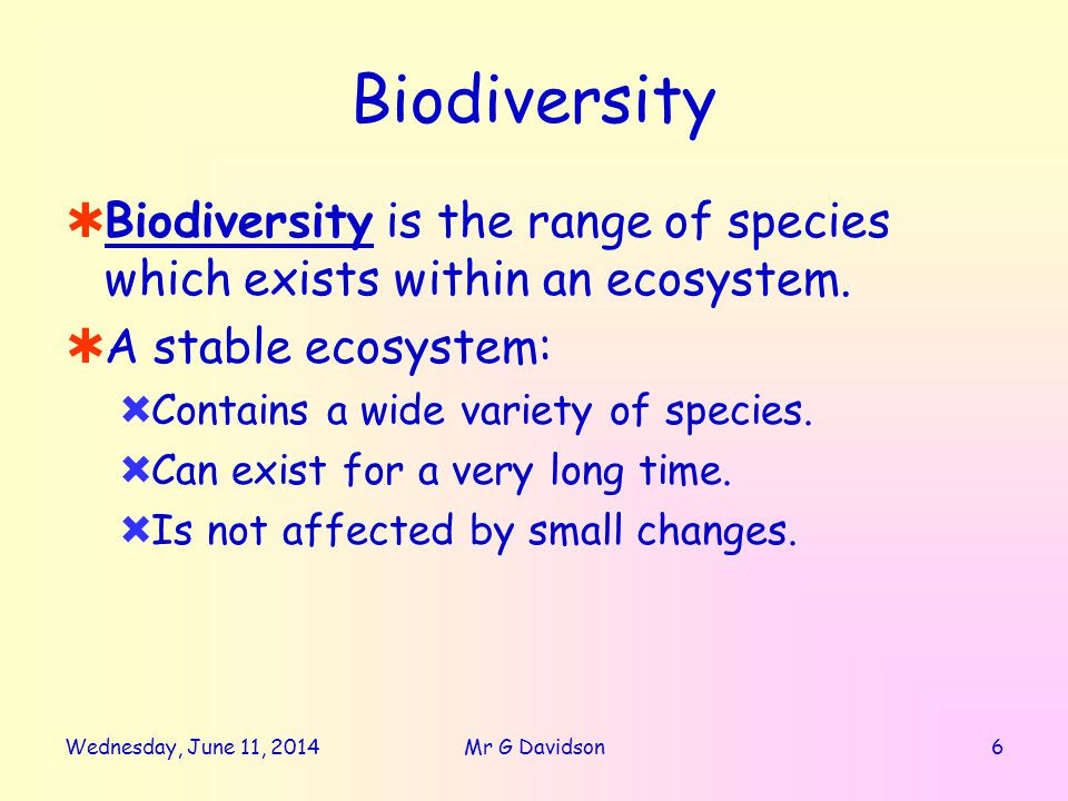 Wednesday, June 11, 20147Mr G Davidson Biodiversity Biodiversity is very important to humans in a number of different ways: ImportanceExample FoodFish, wheat, etc MedicinesMorphine from opium poppy Raw MaterialsWood, cotton, etc..