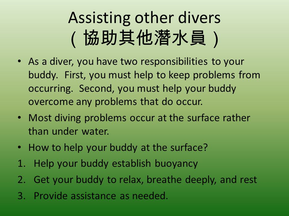 Assisting other divers As a diver, you have two responsibilities to your buddy. First, you must help to keep problems from occurring. Second, you must