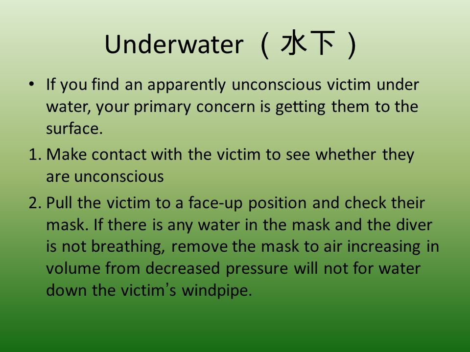 Underwater If you find an apparently unconscious victim under water, your primary concern is getting them to the surface. 1.Make contact with the vict