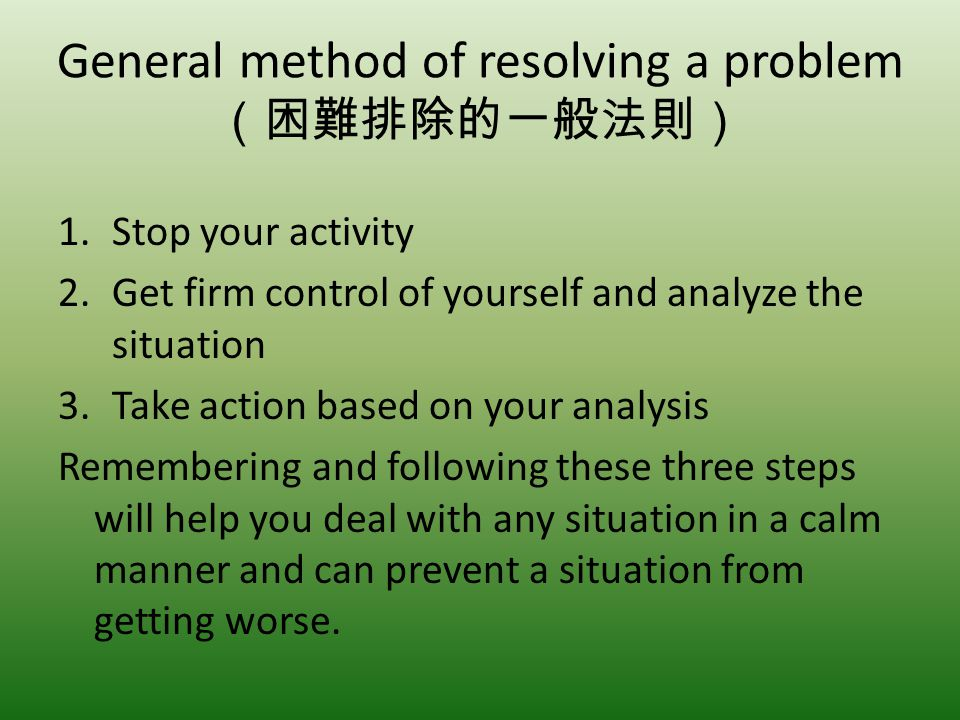 General method of resolving a problem 1.Stop your activity 2.Get firm control of yourself and analyze the situation 3.Take action based on your analys