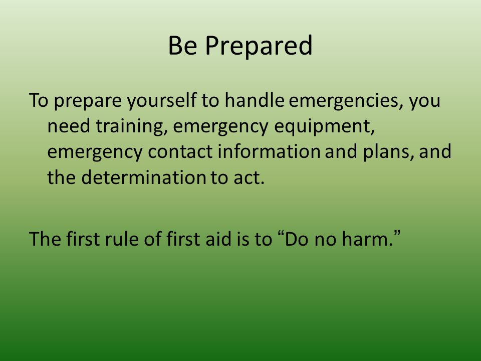 Be Prepared To prepare yourself to handle emergencies, you need training, emergency equipment, emergency contact information and plans, and the determ