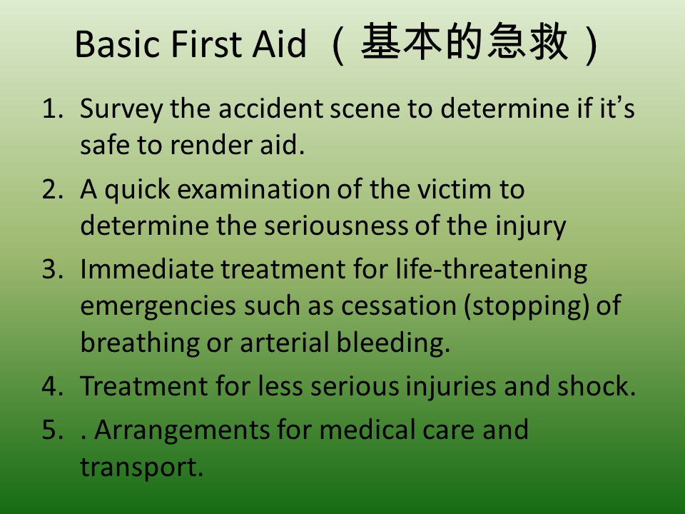 Basic First Aid 1.Survey the accident scene to determine if its safe to render aid. 2.A quick examination of the victim to determine the seriousness o