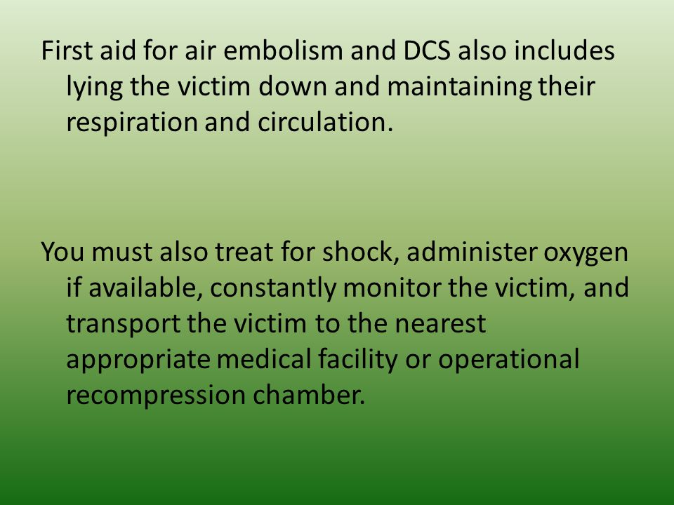 First aid for air embolism and DCS also includes lying the victim down and maintaining their respiration and circulation. You must also treat for shoc