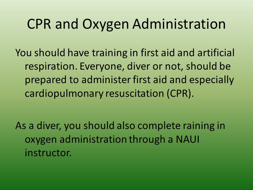 CPR and Oxygen Administration You should have training in first aid and artificial respiration. Everyone, diver or not, should be prepared to administ