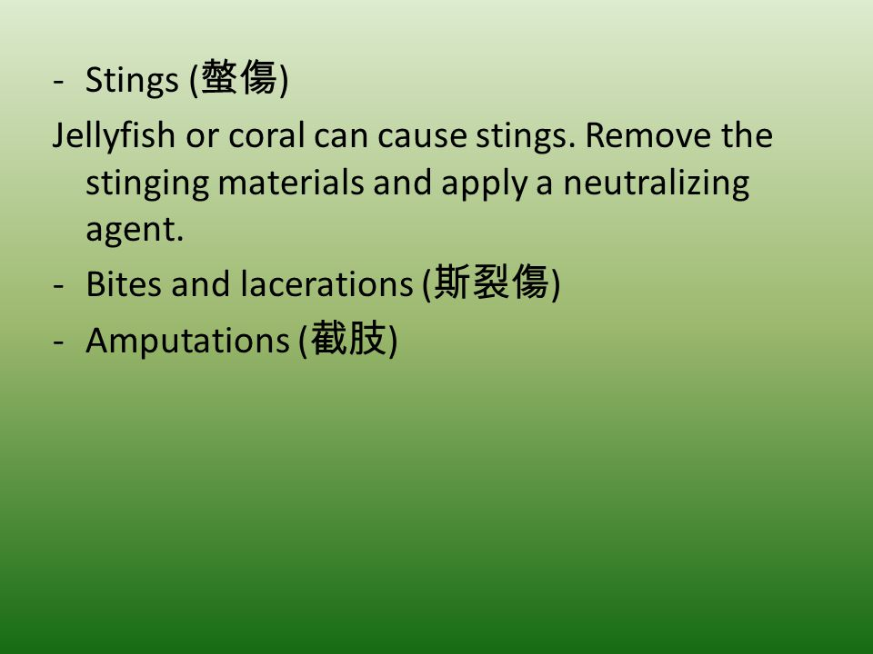 -Stings ( ) Jellyfish or coral can cause stings. Remove the stinging materials and apply a neutralizing agent. -Bites and lacerations ( ) -Amputations
