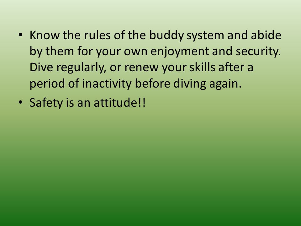 Know the rules of the buddy system and abide by them for your own enjoyment and security. Dive regularly, or renew your skills after a period of inact