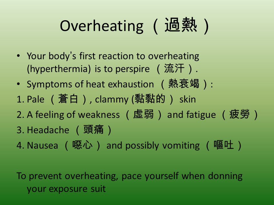 Overheating Your bodys first reaction to overheating (hyperthermia) is to perspire. Symptoms of heat exhaustion : 1.Pale, clammy ( skin 2.A feeling of
