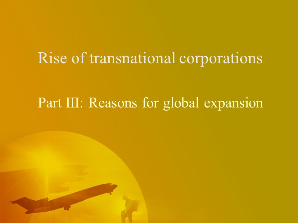 Rise of transnational corporations Part III: Reasons for global expansion
