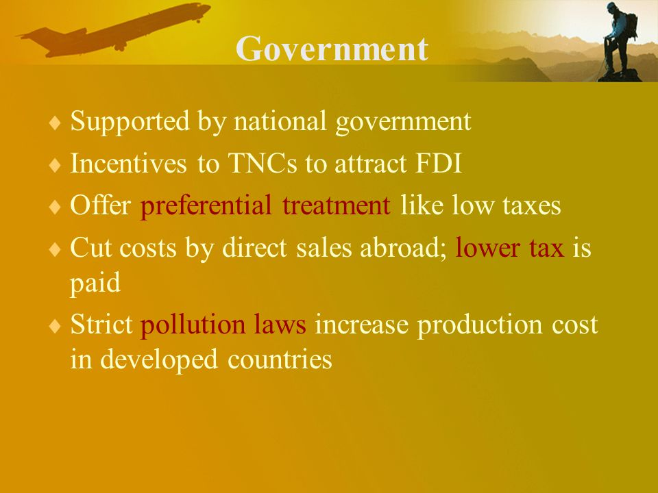 Government Supported by national government Incentives to TNCs to attract FDI Offer preferential treatment like low taxes Cut costs by direct sales abroad; lower tax is paid Strict pollution laws increase production cost in developed countries