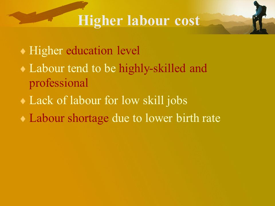 Higher labour cost Higher education level Labour tend to be highly-skilled and professional Lack of labour for low skill jobs Labour shortage due to lower birth rate