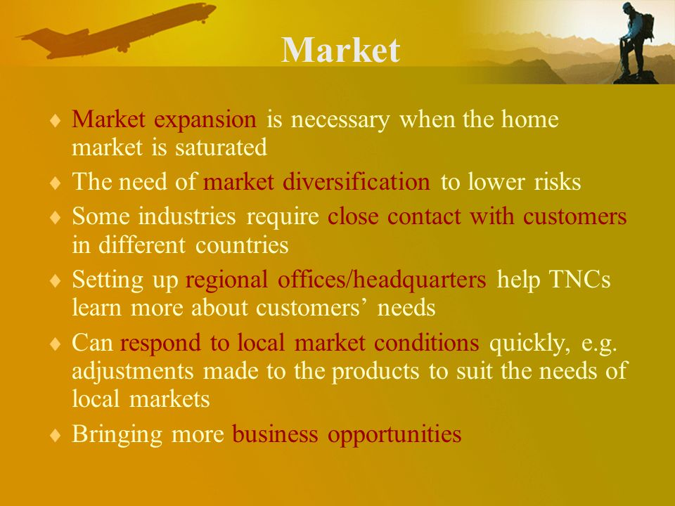 Market Market expansion is necessary when the home market is saturated The need of market diversification to lower risks Some industries require close contact with customers in different countries Setting up regional offices/headquarters help TNCs learn more about customers needs Can respond to local market conditions quickly, e.g.