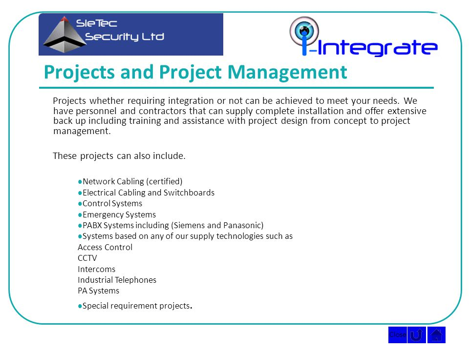 Close Projects and Project Management Network Cabling (certified) Electrical Cabling and Switchboards Control Systems Emergency Systems PABX Systems including (Siemens and Panasonic) Systems based on any of our supply technologies such as Access Control CCTV Intercoms Industrial Telephones PA Systems Special requirement projects.
