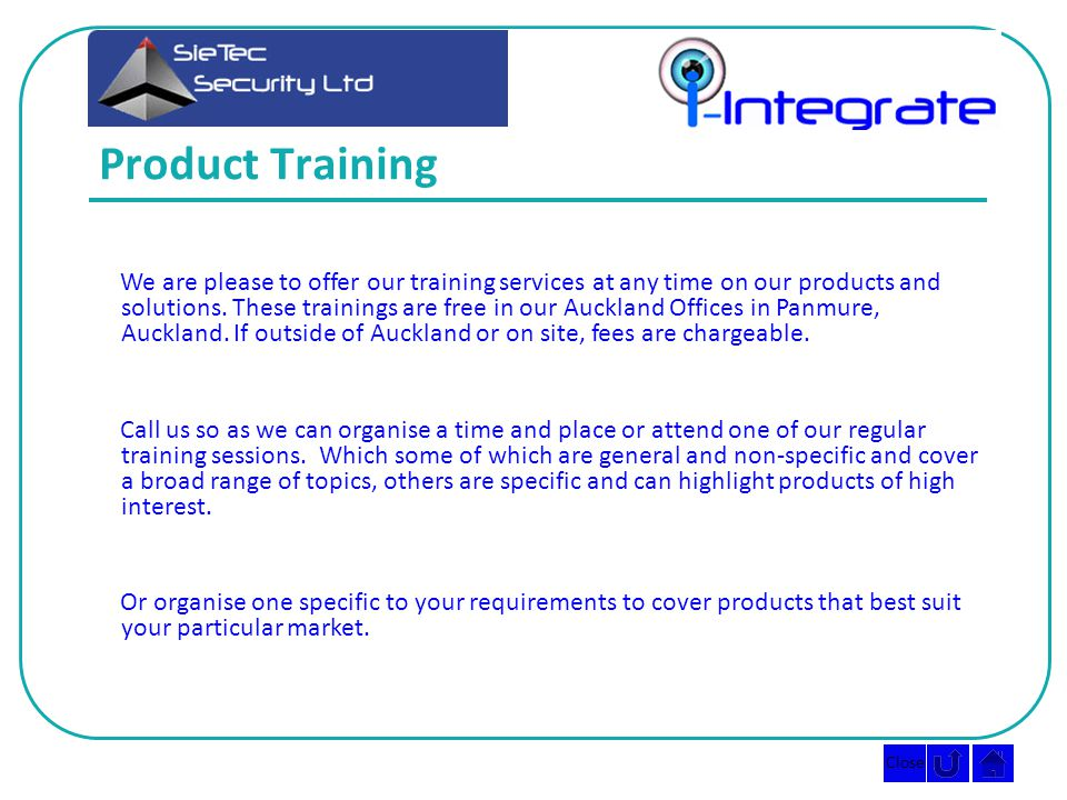 Close Product Training We are please to offer our training services at any time on our products and solutions.