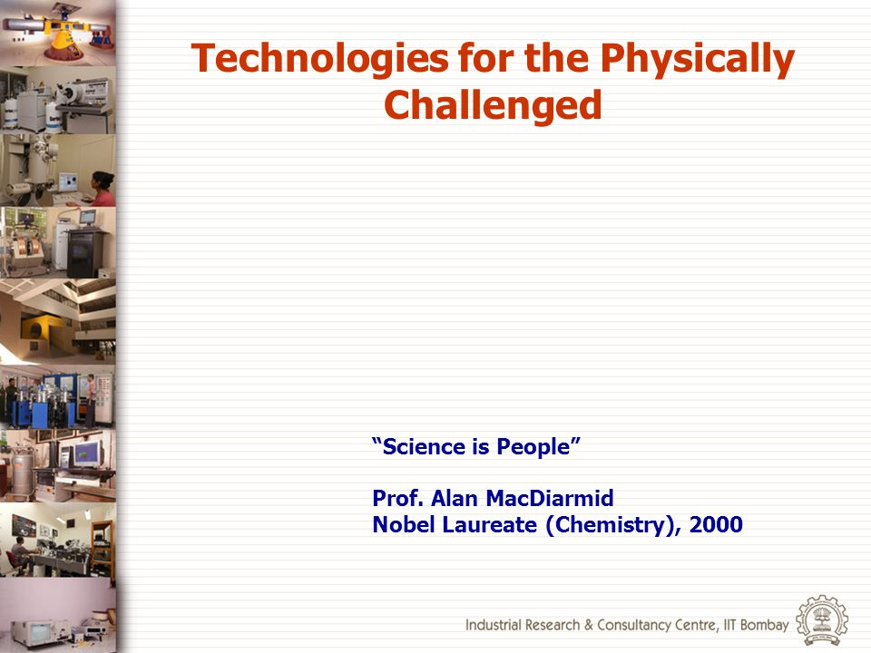 Science is People Prof. Alan MacDiarmid Nobel Laureate (Chemistry), 2000 Technologies for the Physically Challenged