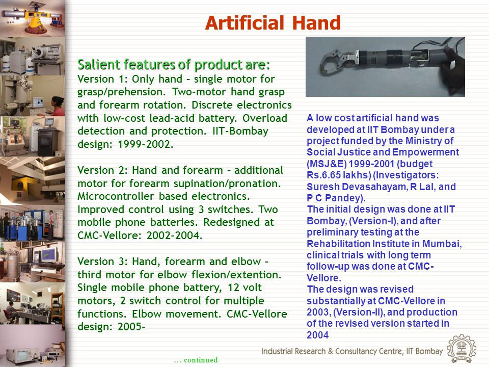Salient features of product are: Version 1: Only hand – single motor for grasp/prehension. Two-motor hand grasp and forearm rotation. Discrete electro