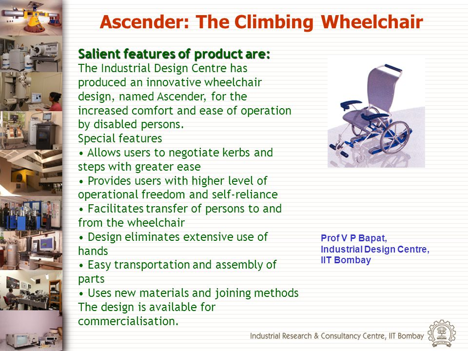 Salient features of product are: The Industrial Design Centre has produced an innovative wheelchair design, named Ascender, for the increased comfort