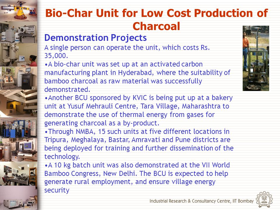 Demonstration Projects A single person can operate the unit, which costs Rs. 35,000. A bio-char unit was set up at an activated carbon manufacturing p
