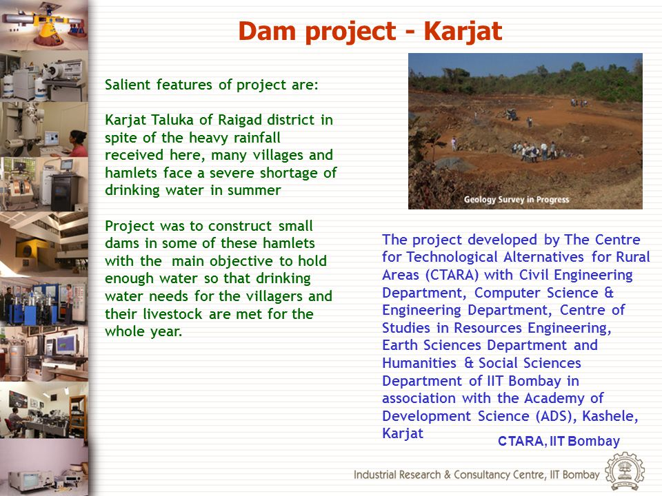 Salient features of project are: Karjat Taluka of Raigad district in spite of the heavy rainfall received here, many villages and hamlets face a sever