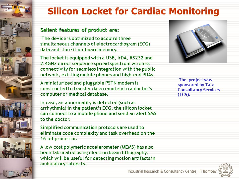 Silicon Locket for Cardiac Monitoring The project was sponsored by Tata Consultancy Services (TCS). Salient features of product are: The device is opt