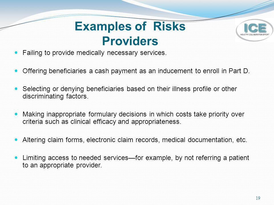 19 Examples of Risks Providers Failing to provide medically necessary services. Offering beneficiaries a cash payment as an inducement to enroll in Pa