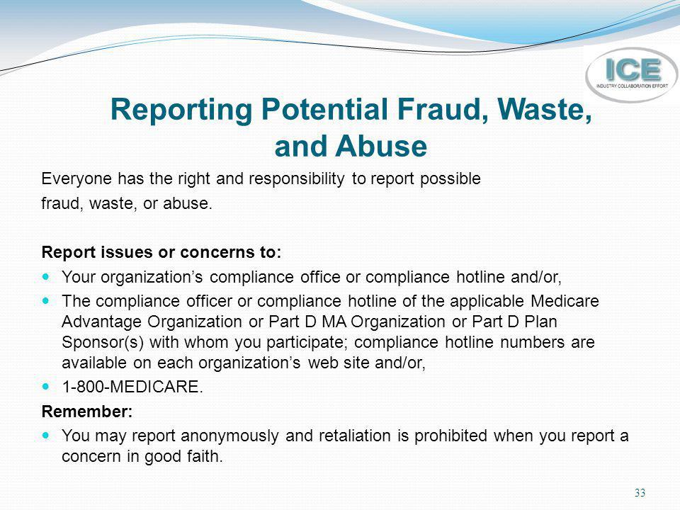 33 Reporting Potential Fraud, Waste, and Abuse Everyone has the right and responsibility to report possible fraud, waste, or abuse. Report issues or c