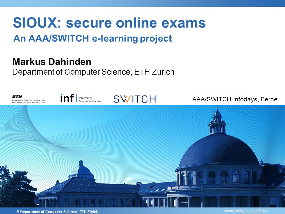 Wednesday, 11 June 2014 SIOUX: secure online exams Markus Dahinden Department of Computer Science, ETH Zurich © Department of Computer Science | ETH Zürich AAA/SWITCH infodays, Berne An AAA/SWITCH e-learning project