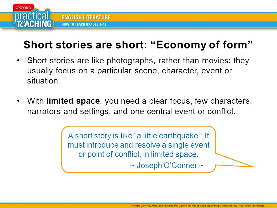 Short stories are short: Economy of form Short stories are like photographs, rather than movies: they usually focus on a particular scene, character, event or situation.