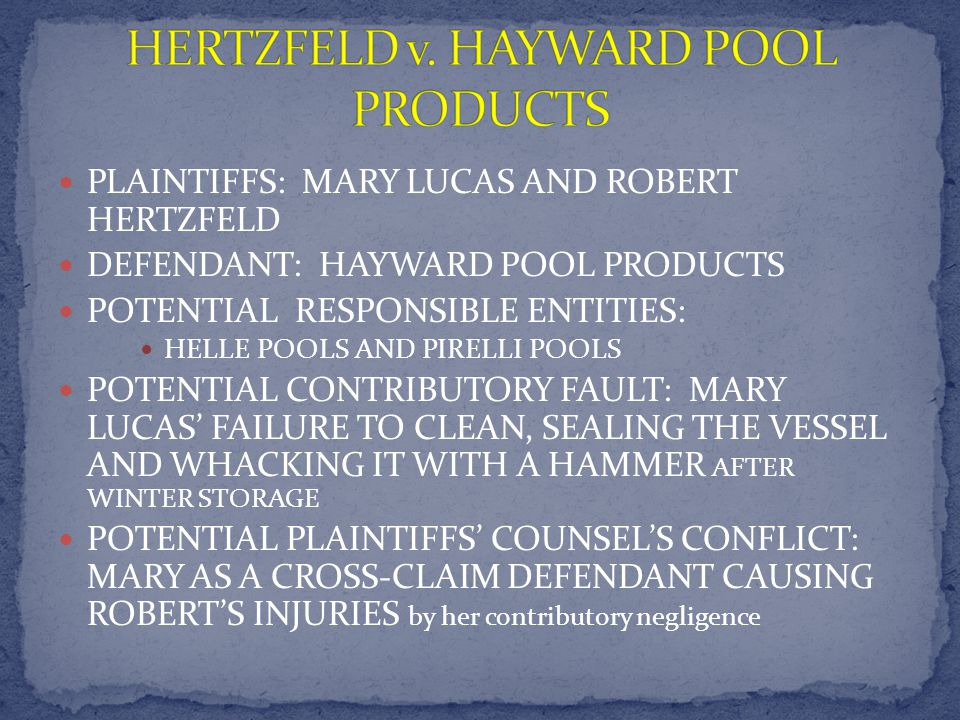 PLAINTIFFS: MARY LUCAS AND ROBERT HERTZFELD DEFENDANT: HAYWARD POOL PRODUCTS POTENTIAL RESPONSIBLE ENTITIES: HELLE POOLS AND PIRELLI POOLS POTENTIAL CONTRIBUTORY FAULT: MARY LUCAS FAILURE TO CLEAN, SEALING THE VESSEL AND WHACKING IT WITH A HAMMER AFTER WINTER STORAGE POTENTIAL PLAINTIFFS COUNSELS CONFLICT: MARY AS A CROSS-CLAIM DEFENDANT CAUSING ROBERTS INJURIES by her contributory negligence