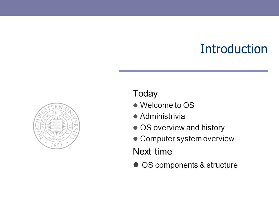 Today Welcome to OS Administrivia OS overview and history Computer system overview Next time OS components & structure Introduction