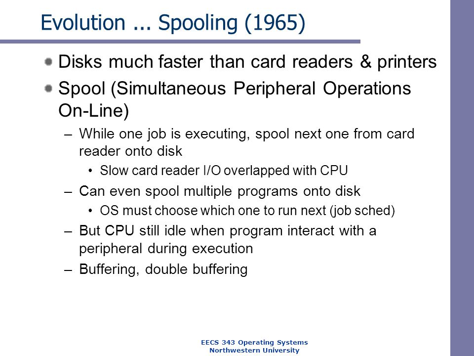 Evolution... Spooling (1965) Disks much faster than card readers & printers Spool (Simultaneous Peripheral Operations On-Line) –While one job is execu