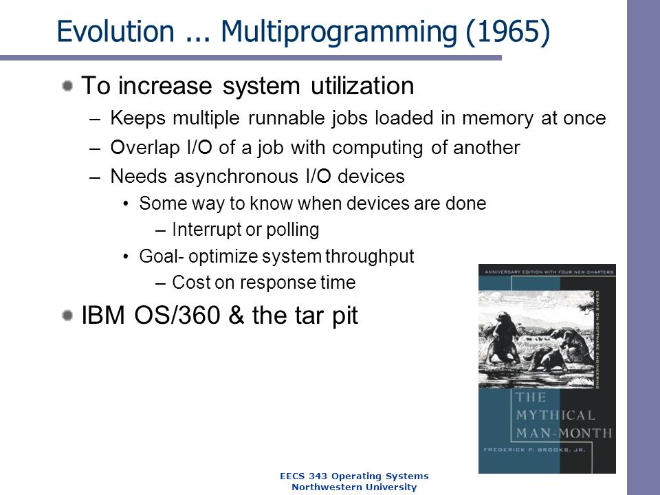 Evolution... Multiprogramming (1965) To increase system utilization –Keeps multiple runnable jobs loaded in memory at once –Overlap I/O of a job with