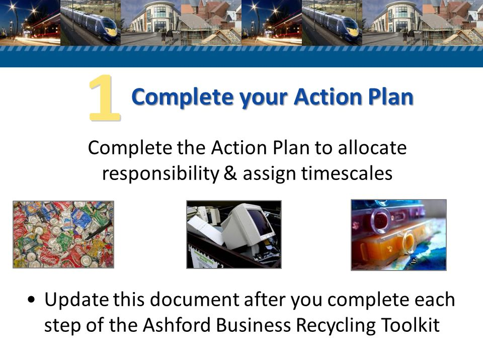 Complete your Action Plan Complete the Action Plan to allocate responsibility & assign timescales Update this document after you complete each step of the Ashford Business Recycling Toolkit