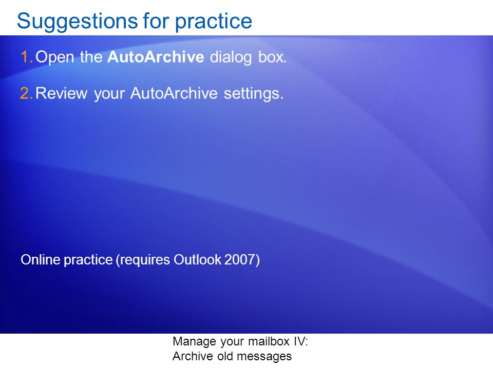 Manage your mailbox IV: Archive old messages Suggestions for practice 1.Open the AutoArchive dialog box.