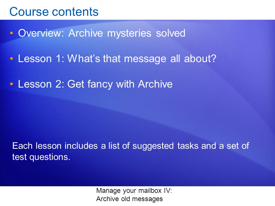 Manage your mailbox IV: Archive old messages Course contents Overview: Archive mysteries solved Lesson 1: Whats that message all about.