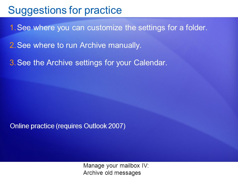 Manage your mailbox IV: Archive old messages Suggestions for practice 1.See where you can customize the settings for a folder.