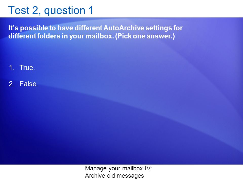 Manage your mailbox IV: Archive old messages Test 2, question 1 Its possible to have different AutoArchive settings for different folders in your mailbox.