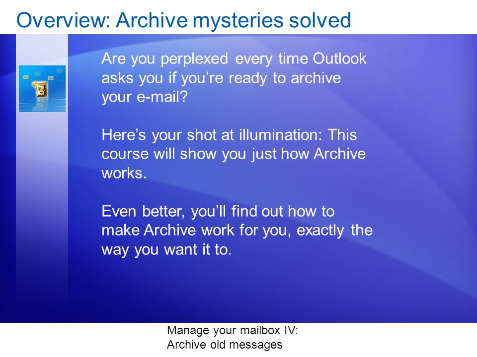 Manage your mailbox IV: Archive old messages Overview: Archive mysteries solved Are you perplexed every time Outlook asks you if youre ready to archive your e-mail.