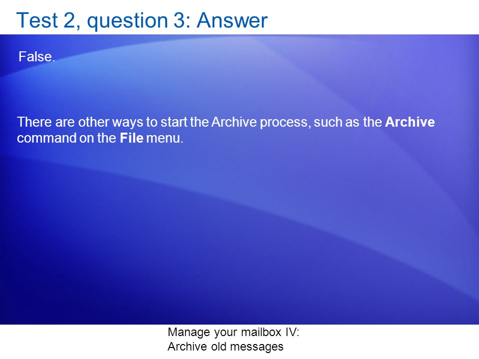 Manage your mailbox IV: Archive old messages Test 2, question 3: Answer False.
