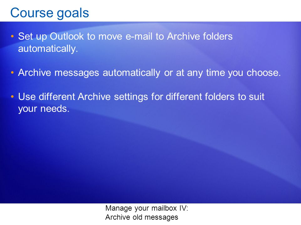 Manage your mailbox IV: Archive old messages Course goals Set up Outlook to move e-mail to Archive folders automatically.