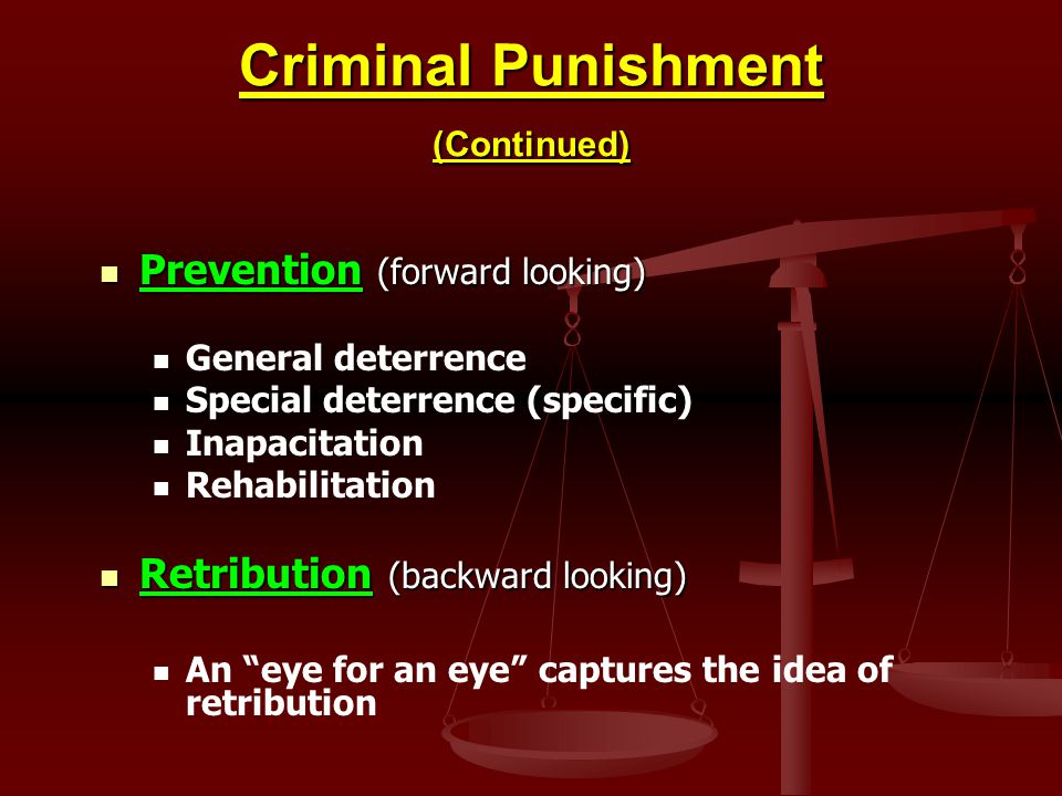 Criminal Punishment (Continued) Prevention (forward looking) Prevention (forward looking) General deterrence Special deterrence (specific) Inapacitation Rehabilitation Retribution (backward looking) Retribution (backward looking) An eye for an eye captures the idea of retribution